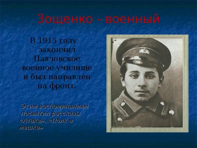 Зощенко - военный В 1915 году закончил Павловское военное училище и был направлен на фронт.  Этим воспоминаниям посвятил рассказы «Атака», «Полк в мешке»