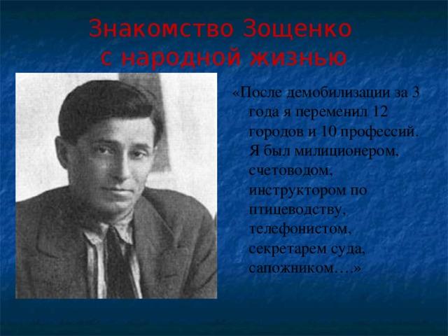 Знакомство Зощенко  с народной жизнью «После демобилизации за 3 года я переменил 12 городов и 10 профессий. Я был милиционером, счетоводом, инструктором по птицеводству, телефонистом, секретарем суда, сапожником….»
