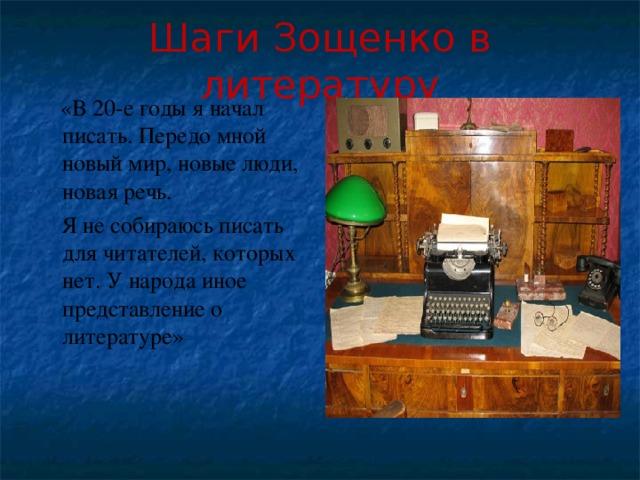 Шаги Зощенко в литературу  «В 20-е годы я начал писать. Передо мной новый мир, новые люди, новая речь.  Я не собираюсь писать для читателей, которых нет. У народа иное представление о литературе»