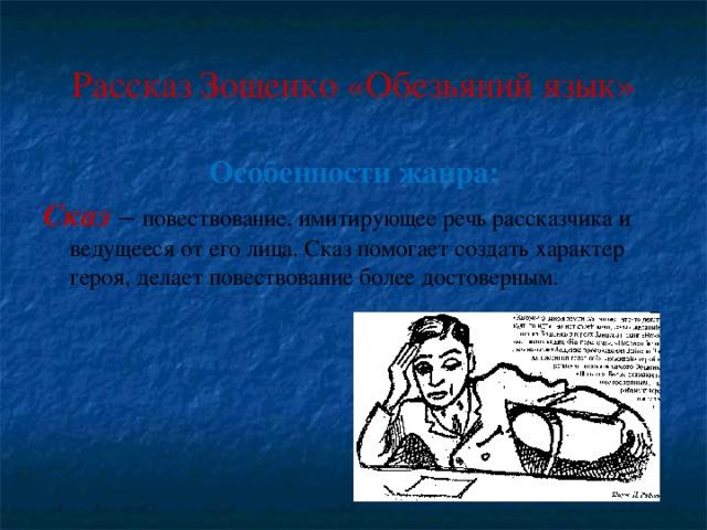 Рассказ Зощенко «Обезьяний язык» Особенности жанра: Сказ – повествование, имитирующее речь рассказчика и ведущееся от его лица. Сказ помогает создать характер героя, делает повествование более достоверным.