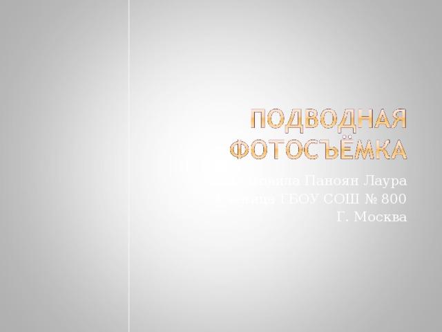 Подготовила Паноян Лаура Ученица ГБОУ СОШ № 800 Г. Москва