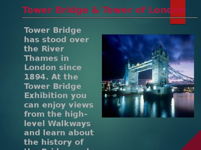 Tower Bridge & Tower of London Tower Bridge has stood over the River Thames in London since 1894. At the Tower Bridge Exhibition you can enjoy views from the high-level Walkways and learn about the history of the Bridge and how it was built.