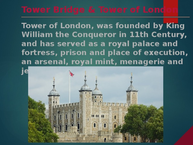 Tower Bridge & Tower of London Tower of London, was founded by King William the Conqueror in 11th Century, and has served as a royal palace and fortress, prison and place of execution, an arsenal, royal mint, menagerie and jewel house.