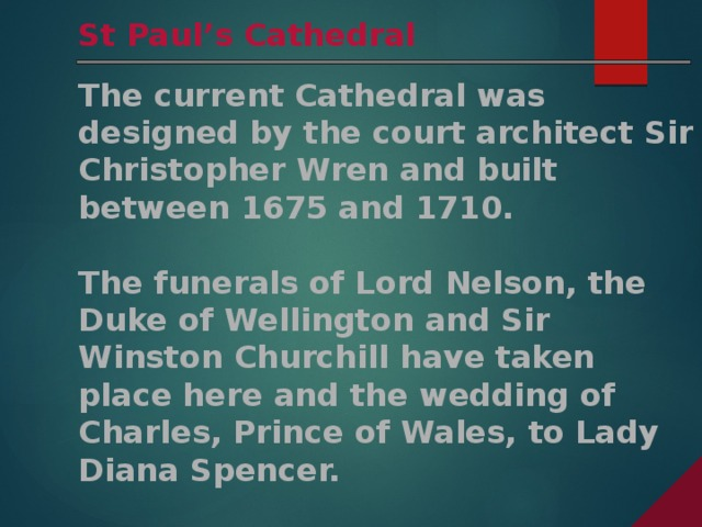 St Paul's Cathedral The current Cathedral was designed by the court architect Sir Christopher Wren and built between 1675 and 1710.  The funerals of Lord Nelson, the Duke of Wellington and Sir Winston Churchill have taken place here and the wedding of Charles, Prince of Wales, to Lady Diana Spencer.