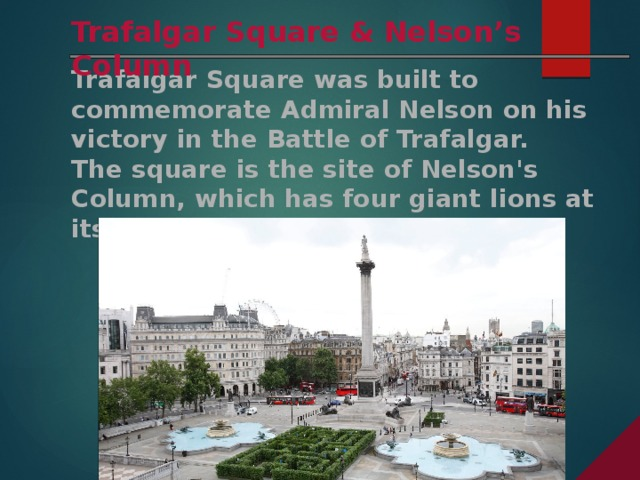 Trafalgar Square & Nelson's Column Trafalgar Square was built to commemorate Admiral Nelson on his victory in the Battle of Trafalgar. The square is the site of Nelson's Column, which has four giant lions at its base.