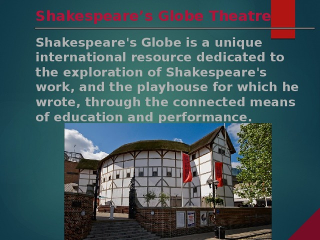 Shakespeare's Globe Theatre Shakespeare's Globe is a unique international resource dedicated to the exploration of Shakespeare's work, and the playhouse for which he wrote, through the connected means of education and performance.