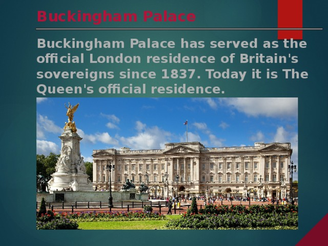 Buckingham Palace Buckingham Palace has served as the official London residence of Britain's sovereigns since 1837. Today it is The Queen's official residence.
