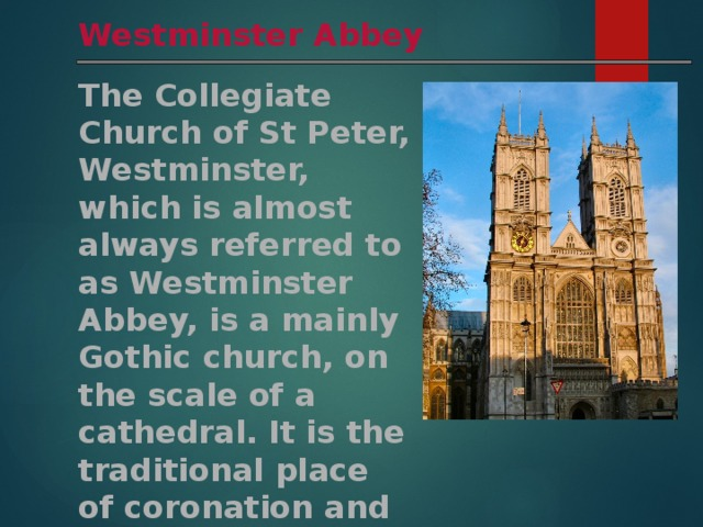 Westminster Abbey The Collegiate Church of St Peter, Westminster, which is almost always referred to as Westminster Abbey, is a mainly Gothic church, on the scale of a cathedral. It is the traditional place of coronation and burial site for English monarchs.