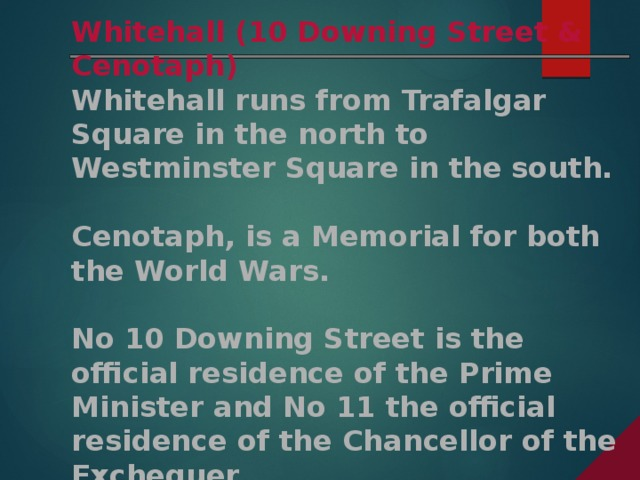 Whitehall (10 Downing Street & Cenotaph) Whitehall runs from Trafalgar Square in the north to Westminster Square in the south.  Cenotaph, is a Memorial for both the World Wars.  No 10 Downing Street is the official residence of the Prime Minister and No 11 the official residence of the Chancellor of the Exchequer.