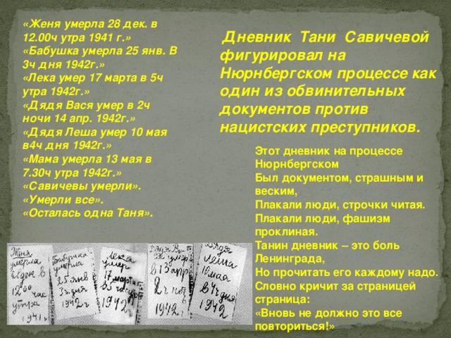 «Женя умерла 28 дек. в 12.00ч утра 1941 г.» «Бабушка умерла 25 янв. В 3ч дня 1942г.» «Лека умер 17 марта в 5ч утра 1942г.» «Дядя Вася умер в 2ч ночи 14 апр. 1942г.» «Дядя Леша умер 10 мая в4ч дня 1942г.» «Мама умерла 13 мая в 7.30ч утра 1942г.» «Савичевы умерли». «Умерли все». «Осталась одна Таня».   Дневник ТаниСавичевой фигурировал на Нюрнбергском процессе как один из обвинительных документов против нацистских преступников. Этот дневник на процессе Нюрнбергском Был документом, страшным и веским, Плакали люди, строчки читая. Плакали люди, фашизм проклиная. Танин дневник – это боль Ленинграда, Но прочитать его каждому надо. Словно кричит за страницей страница: «Вновь не должно это все повториться!»
