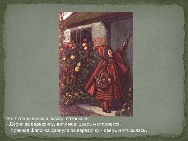 Волк откашлялся и сказал потоньше:  - Дерни за веревочку, дитя мое, дверь и откроется. Красная Шапочка дернула за веревочку - дверь и открылась.