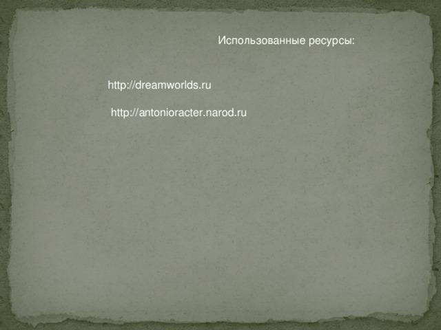 Использованные ресурсы: http://dreamworlds.ru http://antonioracter.narod.ru