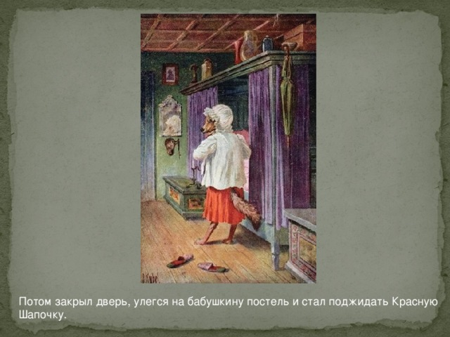 Потом закрыл дверь, улегся на бабушкину постель и стал поджидать Красную Шапочку.