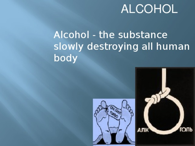 ALCOHOL Alcohol - the substance slowly destroying all human body