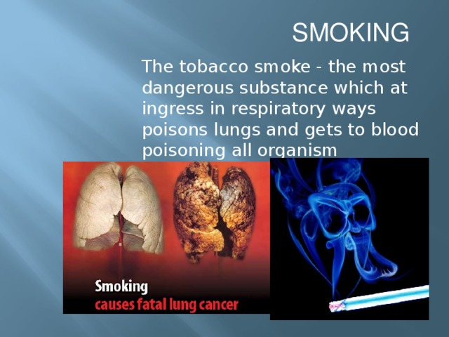 SMOKING The tobacco smoke - the most dangerous substance which at ingress in respiratory ways poisons lungs and gets to blood poisoning all organism
