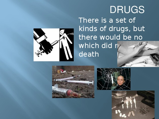 DRUGS There is a set of kinds of drugs, but there would be no which did not bring death