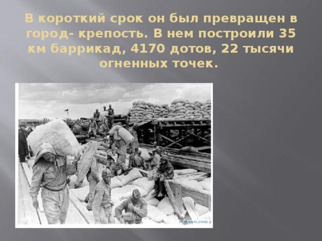 В короткий срок он был превращен в город- крепость. В нем построили 35 км баррикад, 4170 дотов, 22 тысячи огненных точек.