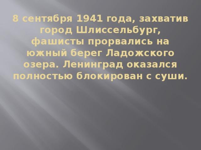8 сентября 1941 года, захватив город Шлиссельбург, фашисты прорвались на южный берег Ладожского озера. Ленинград оказался полностью блокирован с суши.