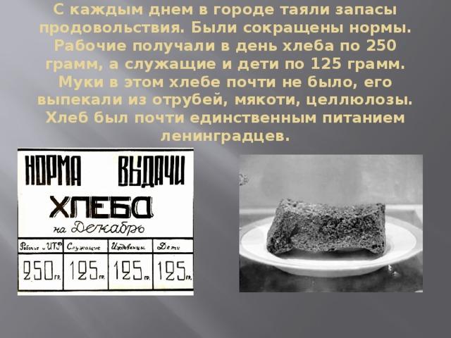 С каждым днем в городе таяли запасы продовольствия. Были сокращены нормы. Рабочие получали в день хлеба по 250 грамм, а служащие и дети по 125 грамм. Муки в этом хлебе почти не было, его выпекали из отрубей, мякоти, целлюлозы. Хлеб был почти единственным питанием ленинградцев.
