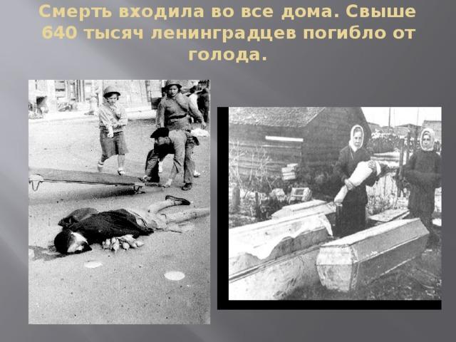 Смерть входила во все дома. Свыше 640 тысяч ленинградцев погибло от голода.
