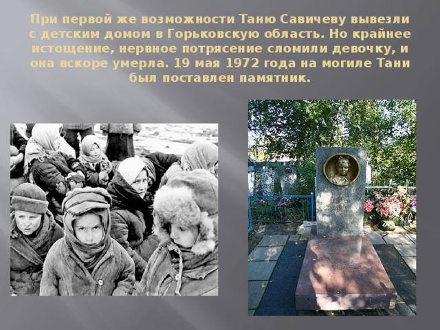 При первой же возможности Таню Савичеву вывезли с детским домом в Горьковскую область. Но крайнее истощение, нервное потрясение сломили девочку, и она вскоре умерла. 19 мая 1972 года на могиле Тани был поставлен памятник.