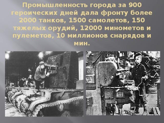 Промышленность города за 900 героических дней дала фронту более 2000 танков, 1500 самолетов, 150 тяжелых орудий, 12000 минометов и пулеметов, 10 миллионов снарядов и мин.