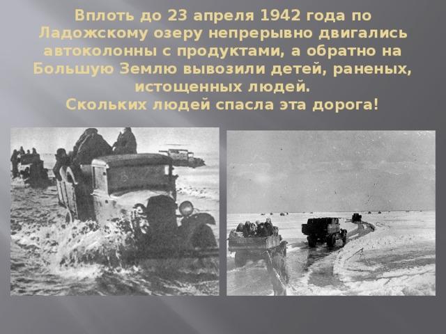 Вплоть до 23 апреля 1942 года по Ладожскому озеру непрерывно двигались автоколонны с продуктами, а обратно на Большую Землю вывозили детей, раненых, истощенных людей.  Скольких людей спасла эта дорога!