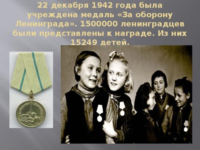 22 декабря 1942 года была учреждена медаль «За оборону Ленинграда». 1500000 ленинградцев были представлены к награде. Из них 15249 детей.