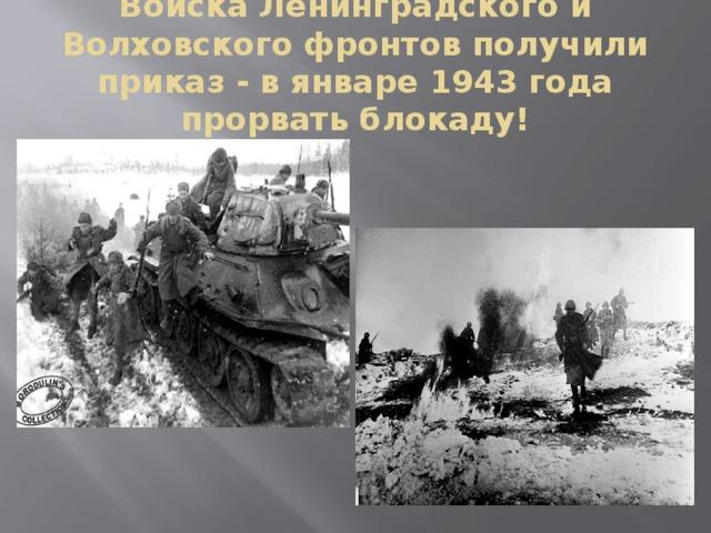 Войска Ленинградского и Волховского фронтов получили приказ - в январе 1943 года прорвать блокаду!