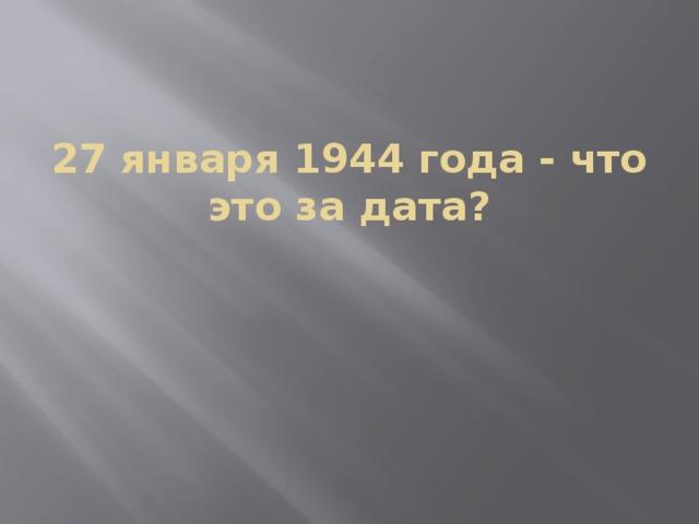 27 января 1944 года - что это за дата?