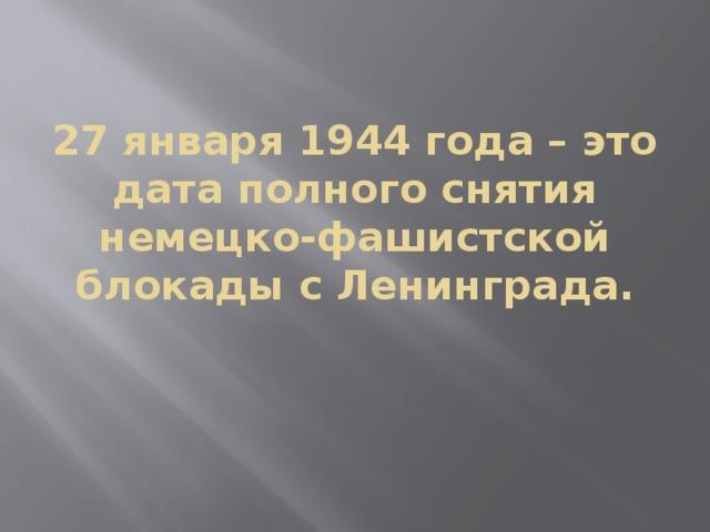 27 января 1944 года – это дата полного снятия немецко-фашистской блокады с Ленинграда.