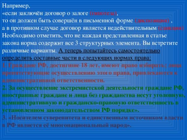 Например, «если заключён договор о залоге (гипотеза) ,  то он должен быть совершён в письменной форме (диспозиция) , а в противном случае договор является недействительным (санкция) Необходимо отметить, что не каждая представленная в статье закона норма содержит все 3 структурных элемента. Вы встретите различные варианты. А теперь попытайтесь самостоятельно определить составные части в следующих нормах права: 1. Граждане РФ, достигшие 18 лет, имеют право избирать; лица препятствующие осуществлению этого права, привлекаются к административной ответственности. 2. За осуществление экстремистской деятельности граждане РФ, иностранные граждане и лица без гражданства несут уголовную, административную и гражданско-правовую ответственность в установленном законодательством РФ порядке». 3. «Носителем суверенитета и единственным источником власти в РФ является её многонациональный народ».