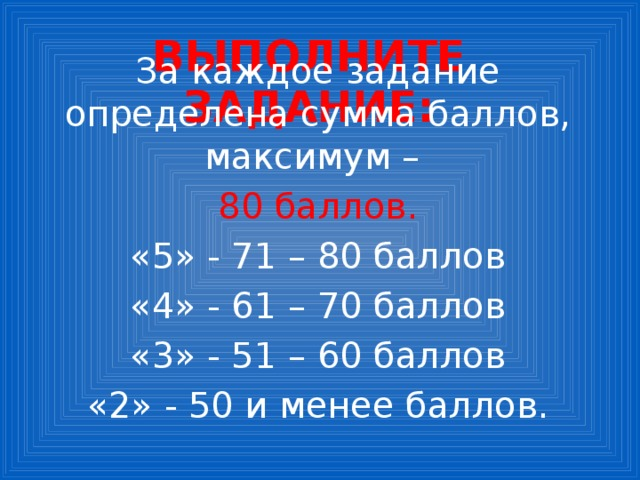 Выполните задание: За каждое задание определена сумма баллов, максимум – 80 баллов. «5» - 71 – 80 баллов «4» - 61 – 70 баллов «3» - 51 – 60 баллов «2» - 50 и менее баллов.