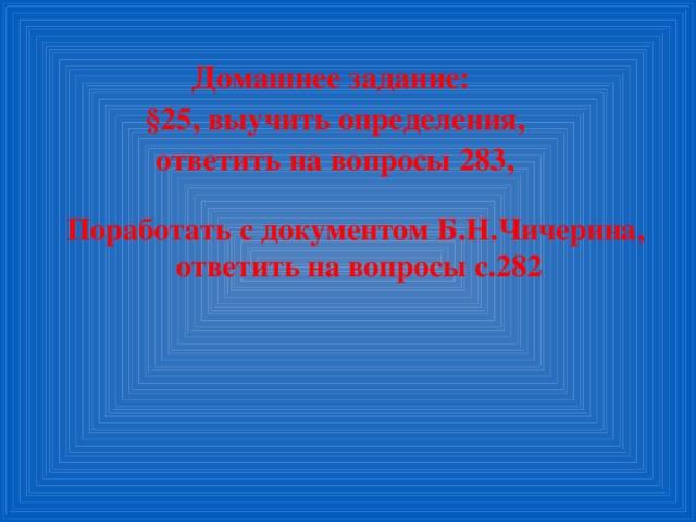 Домашнее задание:  §25, выучить определения,  ответить на вопросы 283,   Поработать с документом Б.Н.Чичерина, ответить на вопросы с.282