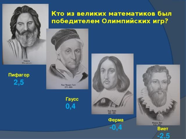 Кто из великих математиков был победителем Олимпийских игр? Пифагор 2,5 Гаусс 0,4 Ферма -0,4 Виет -2,5