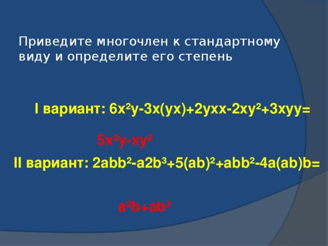 Приведите многочлен к стандартному виду и определите его степень I вариант: 6х²у-3х(ух)+2ухх-2ху²+3хуу= 5х²у-ху² II вариант: 2abb²-a2b³+5(ab)²+abb²-4a(ab)b= a²b+ab³