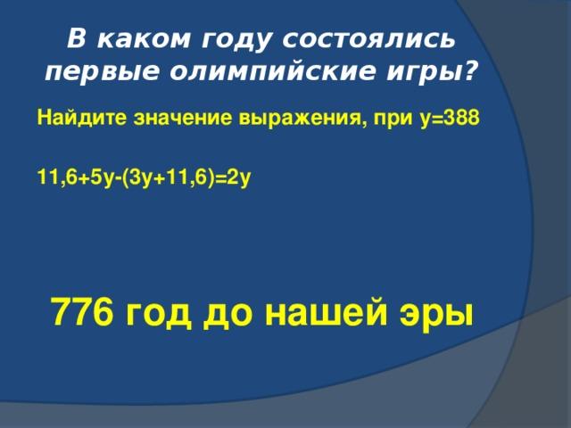 В каком году состоялись первые олимпийские игры? Найдите значение выражения, при у=388  11,6+5у-(3у+11,6)=2у 776 год до нашей эры