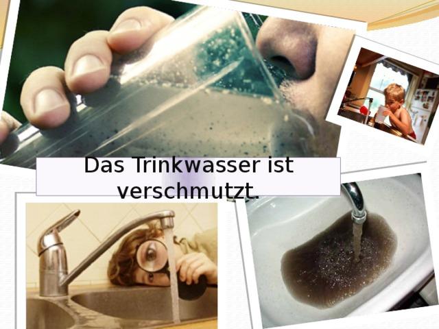 Das Trinkwasser ist verschmutzt .