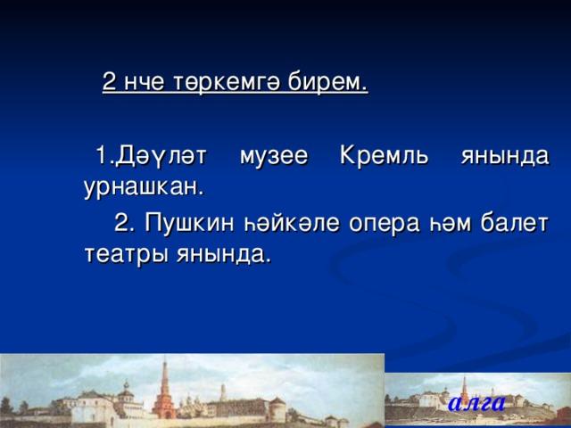 2 нче төркемгә бирем.  1.Дәүләт музее Кремл ь янында урнашкан.  2. Пушкин һәйкәле опера һәм балет театры янында. алга 16