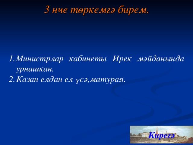 3 нче төркемгә бирем. Министрлар кабинеты Ирек мәйданында урнашкан. Казан елдан ел үсә,матурая. Кирегә 17