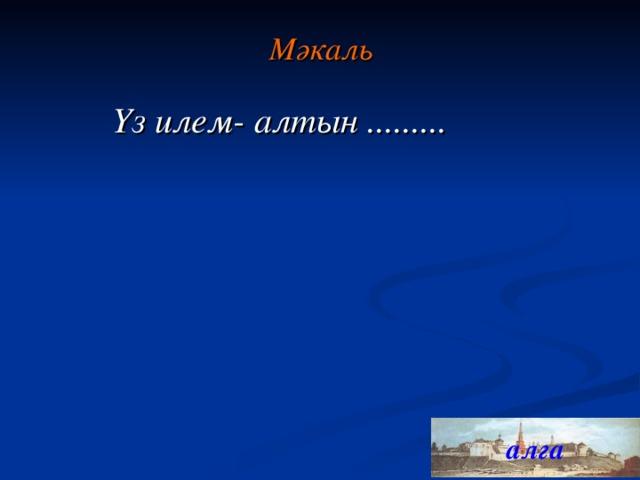 Мәкал ь Үз илем- алтын ......... алга 19