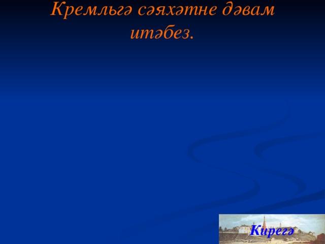 Кремл ь гә сәяхәтне дәвам итәбез. Кирегә 7