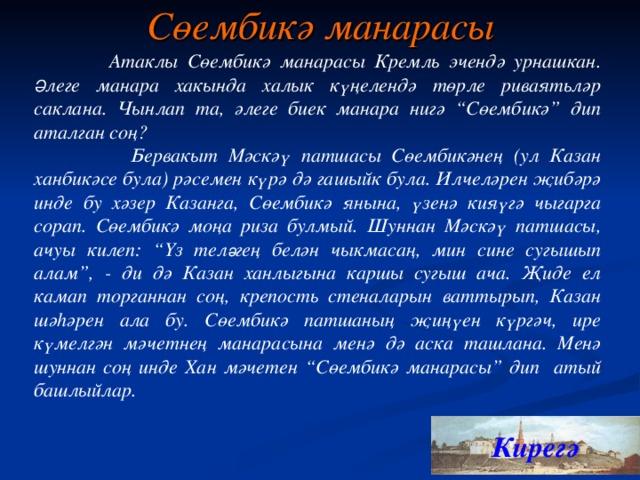 """Сөембикә манарасы  Атаклы Сөембикә манарасы Кремль эчендә урнашкан. Ә леге манара хакында халык күңелендә төрле риваятьләр саклана. Чынлап та, әлеге биек манара нигә """"Сөембикә"""" дип аталган соң?  Бервакыт Мәскәү патшасы Сөембикәнең (ул Казан ханбикәсе була) рәсемен күрә дә гашыйк була. Илчеләрен җибәрә инде бу хәзер Казанга, Сөембикә янына, үзенә кияүгә чыгарга сорап. Сөембикә моңа риза булмый. Шуннан Мәскәү патшасы, ачуы килеп: """"Үз тел ә гең белән чыкмасаң, мин сине сугышып алам"""", - ди дә Казан ханлыгына каршы сугыш ача. Җиде ел камап торганнан соң, крепост ь стеналарын ваттырып, Казан шәһәрен ала бу. Сөембикә патшаның җиңүен күргәч, ире күмелгән мәчетнең манарасына менә дә аска ташлана. Менә шуннан соң инде Хан мәчетен """"Сөембикә манарасы"""" дип атый башлыйлар. Кирегә 10"""