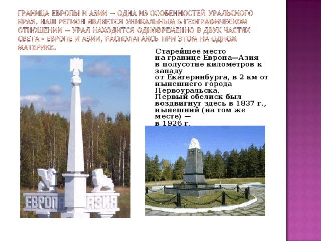 Старейшее место  на границе Европа—Азия  в полусотне километров к западу  от Екатеринбурга, в 2 км от  нынешнего города Первоуральска.  Первый обелиск был  воздвигнут здесь в 1837 г.,  нынешний (на том же месте) —  в 1926 г.