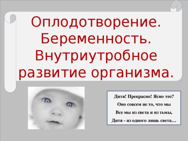 Оплодотворение. Беременность. Внутриутробное развитие организма. Дитя! Прекрасно! Ясно это? Оно совсем не то, что мы Все мы из света и из тьмы, Дитя - из одного лишь света…