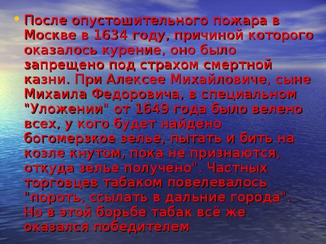 После опустошительного пожара в Москве в 1634 году, причиной которого оказалось курение, оно было запрещено под страхом смертной казни. При Алексее Михайловиче, сыне Михаила Федоровича, в специальном
