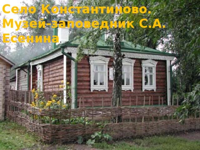 Село Константиново. Музей-заповедник С.А. Есенина .