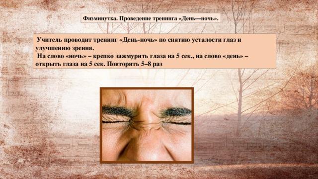 Физминутка. Проведение тренинга «День—ночь».  Учитель проводит тренинг «День-ночь» по снятию усталости глаз и улучшению зрения.  На слово «ночь» – крепко зажмурить глаза на 5 сек., на слово «день» – открыть глаза на 5 сек. Повторить 5–8 раз