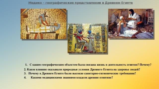 Медико – географические представления в Древнем Египте С каким географическим объектом была связана жизнь и деятельность египтян? Почему? 2. Какое влияние оказывали природные условия Древнего Египта на здоровье людей?
