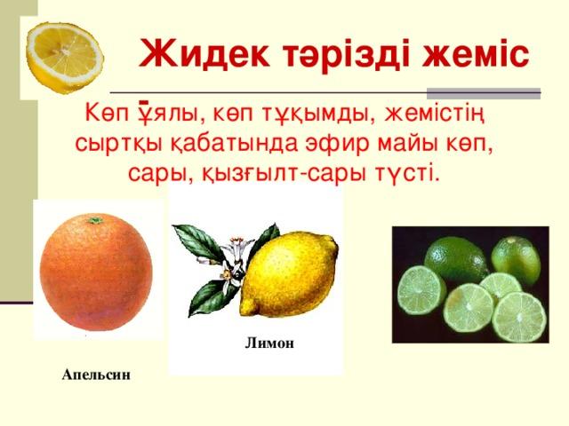 Жидек тәрізді жеміс - Көп ұялы, көп тұқымды, жемістің сыртқы қабатында эфир майы көп, сары, қызғылт-сары түсті. Лимон  Апельсин